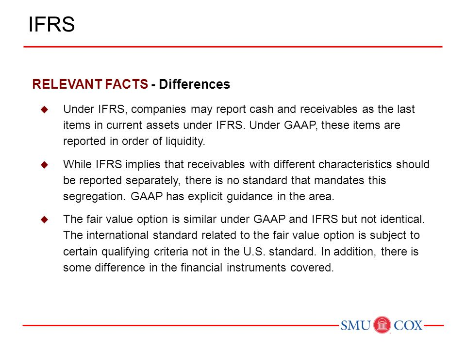 RELEVANT FACTS - Differences  Under IFRS, companies may report cash and receivables as the last items in current assets under IFRS. Under GAAP, these