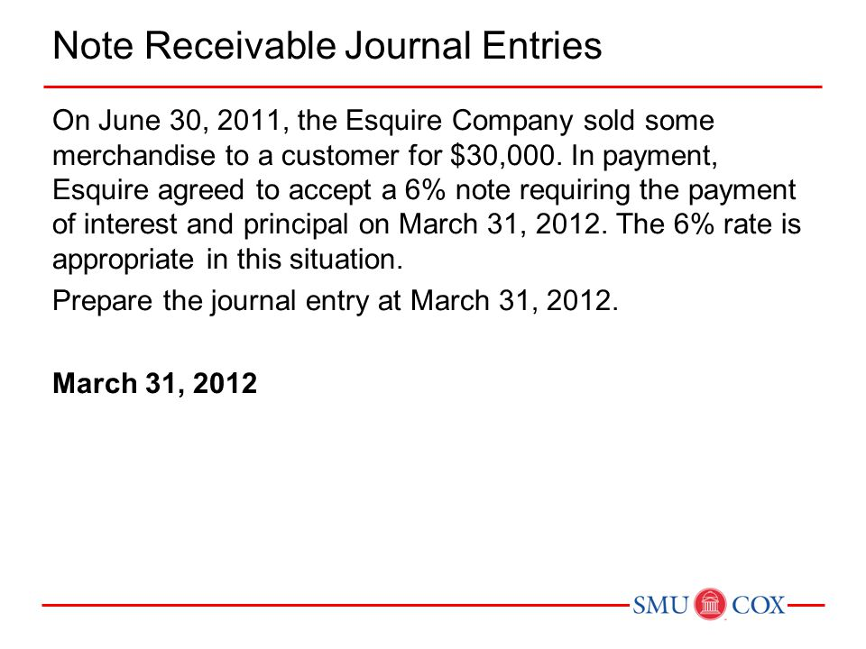 Note Receivable Journal Entries On June 30, 2011, the Esquire Company sold some merchandise to a customer for $30,000. In payment, Esquire agreed to a