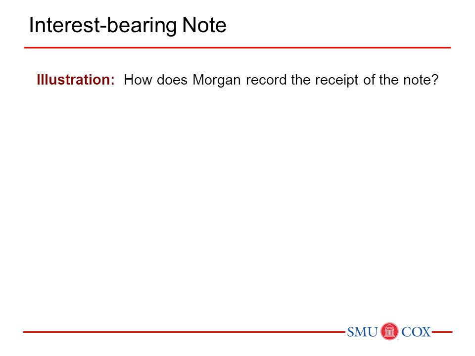 Illustration: How does Morgan record the receipt of the note? Interest-bearing Note