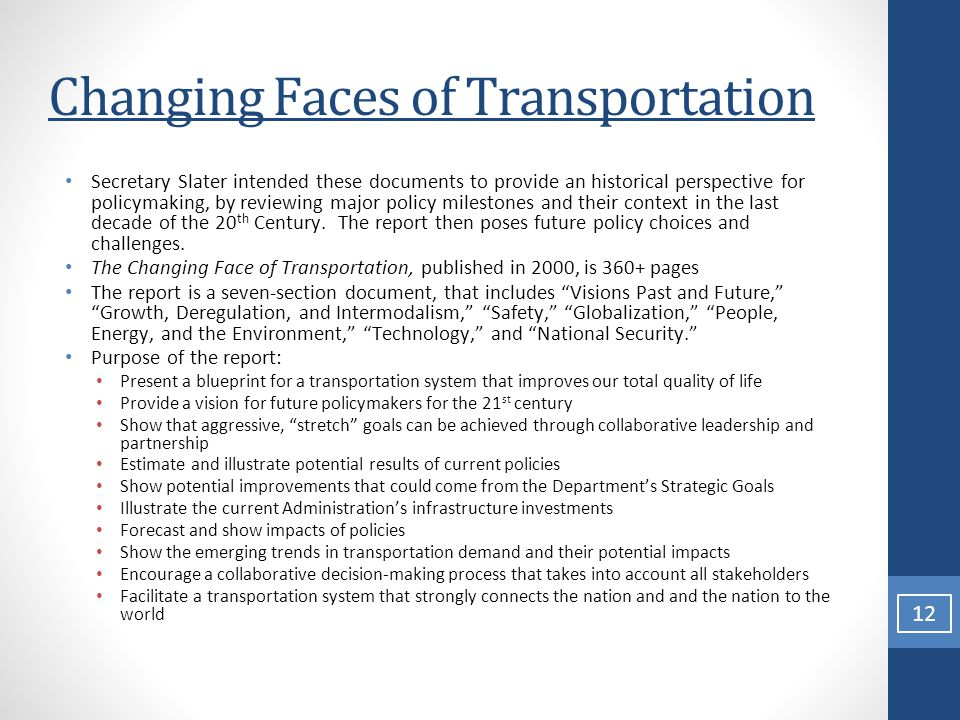 Changing Faces of Transportation Secretary Slater intended these documents to provide an historical perspective for policymaking, by reviewing major policy milestones and their context in the last decade of the 20 th Century.