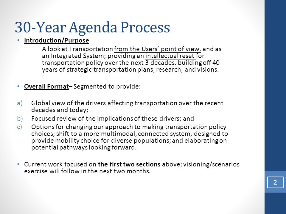 30-Year Agenda Process Introduction/Purpose A look at Transportation from the Users' point of view, and as an Integrated System; providing an intellectual reset for transportation policy over the next 3 decades, building off 40 years of strategic transportation plans, research, and visions.