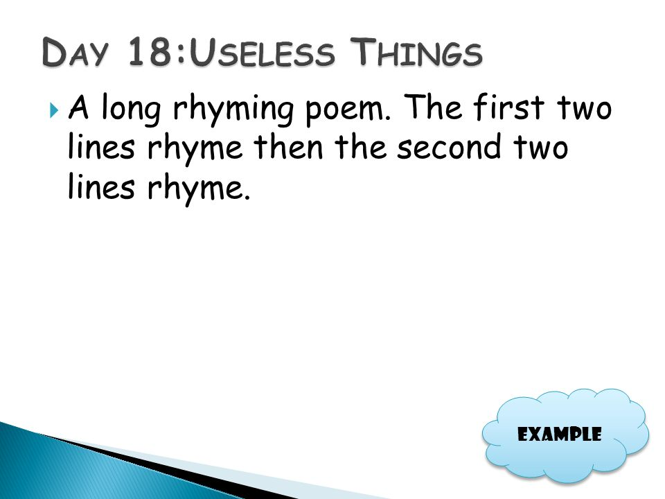  A long rhyming poem. The first two lines rhyme then the second two lines rhyme. Example