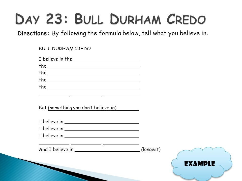 Directions: By following the formula below, tell what you believe in. BULL DURHAM CREDO I believe in the ______________________ the __________________