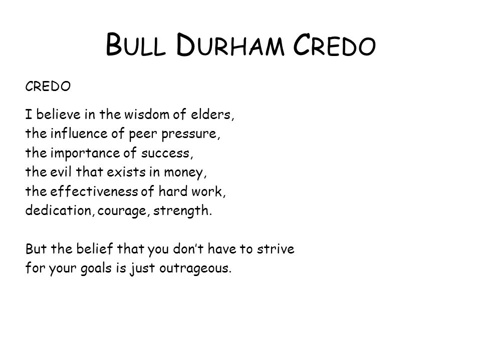 B ULL D URHAM C REDO CREDO I believe in the wisdom of elders, the influence of peer pressure, the importance of success, the evil that exists in money