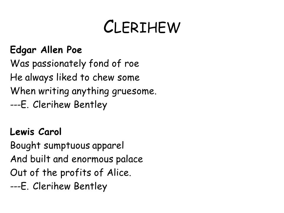 C LERIHEW Edgar Allen Poe Was passionately fond of roe He always liked to chew some When writing anything gruesome. ---E. Clerihew Bentley Lewis Carol