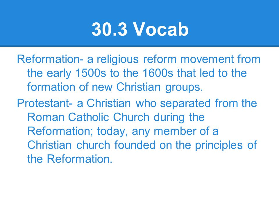 30.3 Vocab Reformation- a religious reform movement from the early 1500s to the 1600s that led to the formation of new Christian groups. Protestant- a