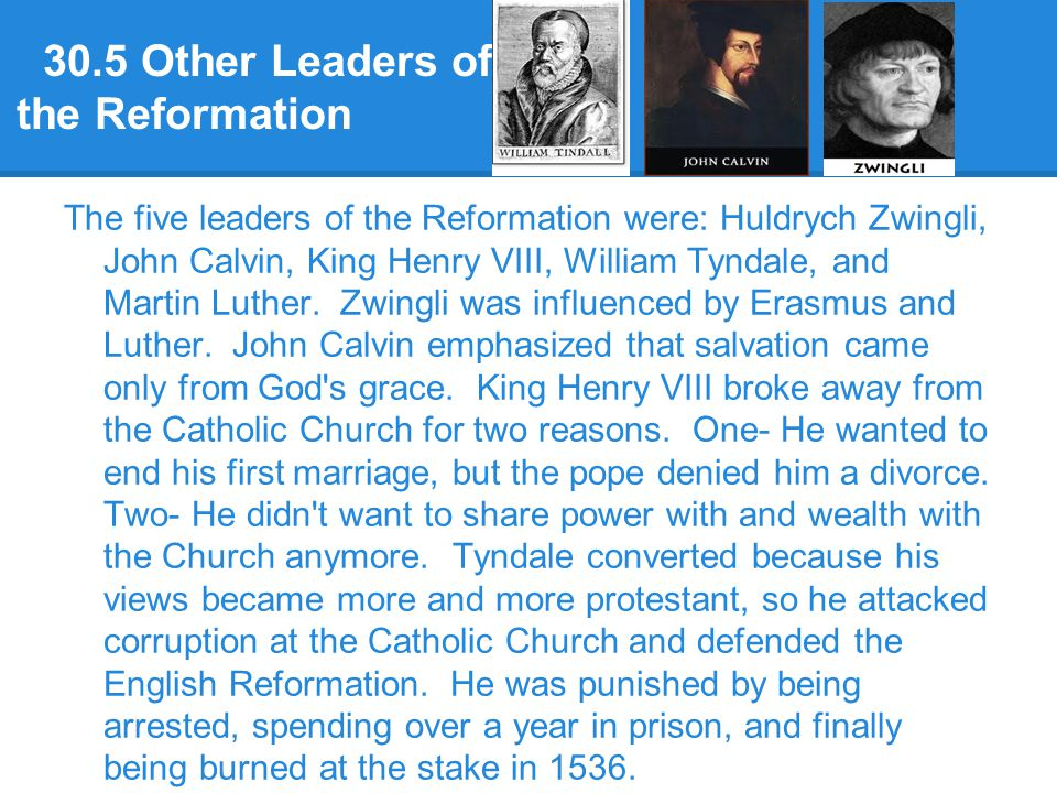 30.5 Other Leaders of the Reformation The five leaders of the Reformation were: Huldrych Zwingli, John Calvin, King Henry VIII, William Tyndale, and M