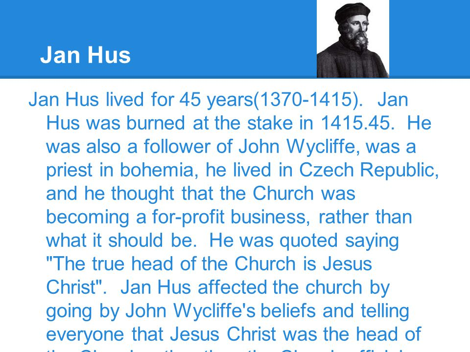 Jan Hus Jan Hus lived for 45 years(1370-1415). Jan Hus was burned at the stake in 1415.45. He was also a follower of John Wycliffe, was a priest in bo