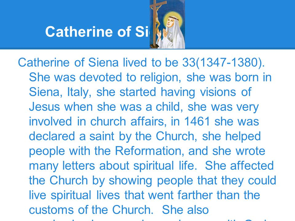 Catherine of Siena Catherine of Siena lived to be 33(1347-1380). She was devoted to religion, she was born in Siena, Italy, she started having visions