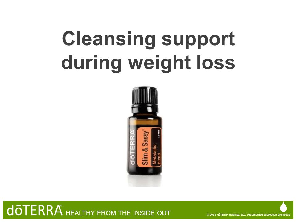 Cleansing support during weight loss  © 2014 dōTERRA Holdings, LLC, Unauthorized duplication prohibited HEALTHY FROM THE INSIDE OUT