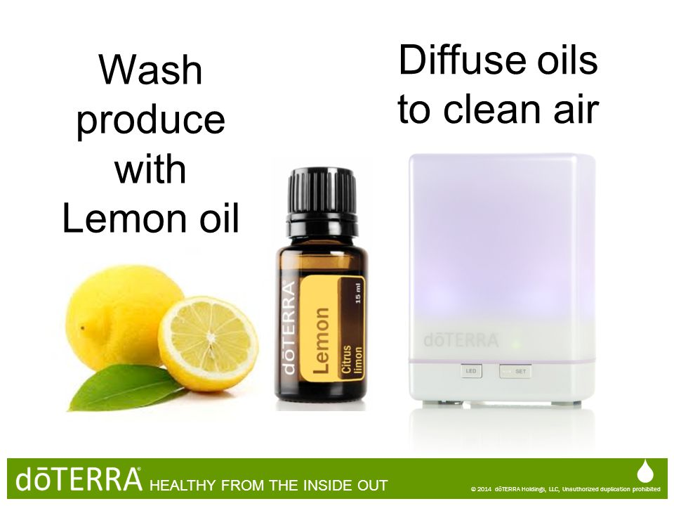 Wash produce with Lemon oil  © 2014 dōTERRA Holdings, LLC, Unauthorized duplication prohibited HEALTHY FROM THE INSIDE OUT  © 2014 dōTERRA Holdings,