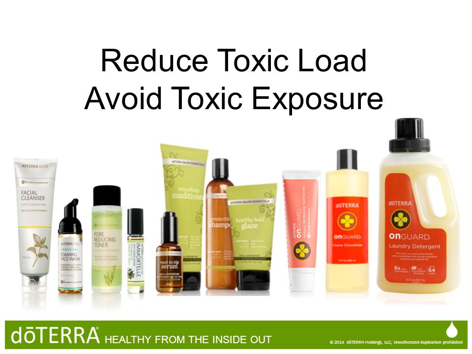 Reduce Toxic Load Avoid Toxic Exposure  © 2014 dōTERRA Holdings, LLC, Unauthorized duplication prohibited HEALTHY FROM THE INSIDE OUT  © 2014 dōTERR