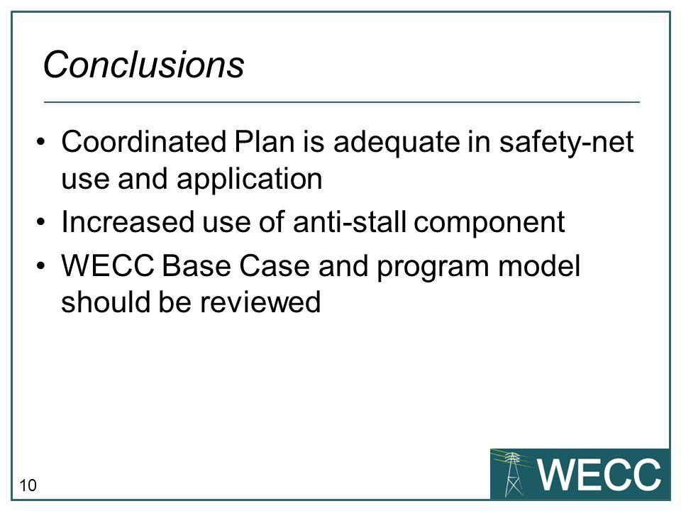 10 Coordinated Plan is adequate in safety-net use and application Increased use of anti-stall component WECC Base Case and program model should be reviewed Conclusions