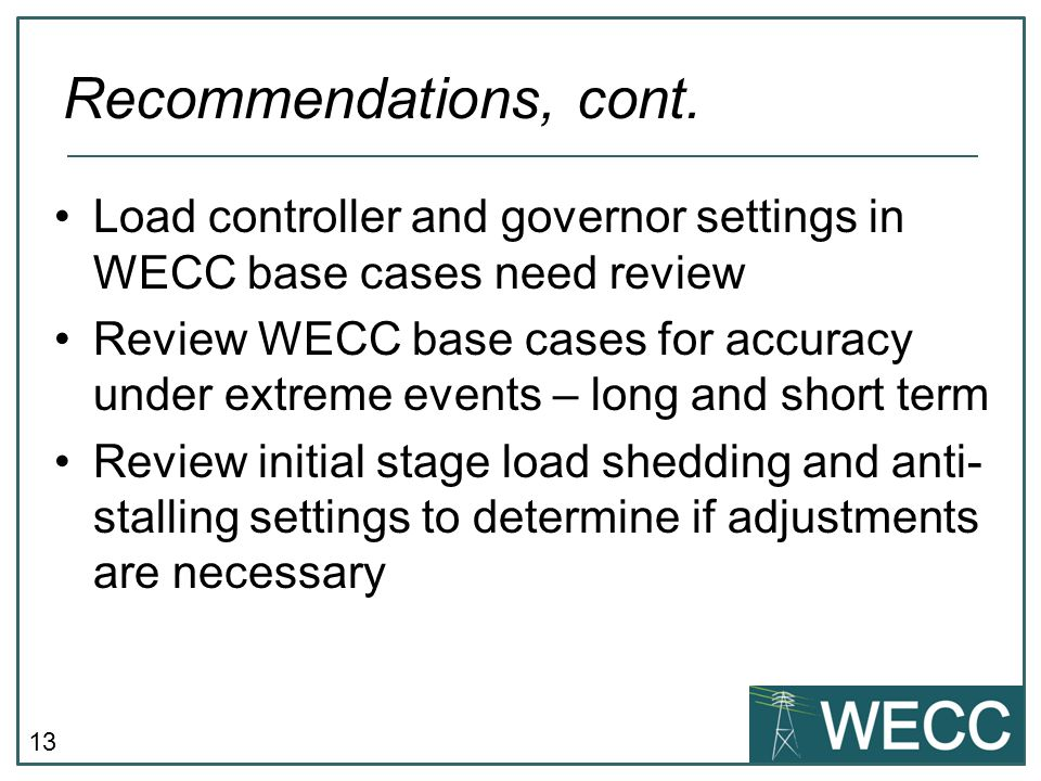 13 Load controller and governor settings in WECC base cases need review Review WECC base cases for accuracy under extreme events – long and short term Review initial stage load shedding and anti- stalling settings to determine if adjustments are necessary Recommendations, cont.
