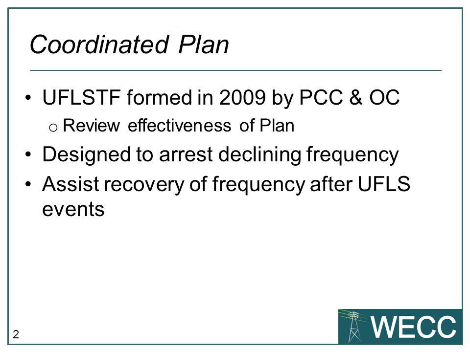 2 UFLSTF formed in 2009 by PCC & OC o Review effectiveness of Plan Designed to arrest declining frequency Assist recovery of frequency after UFLS events Coordinated Plan