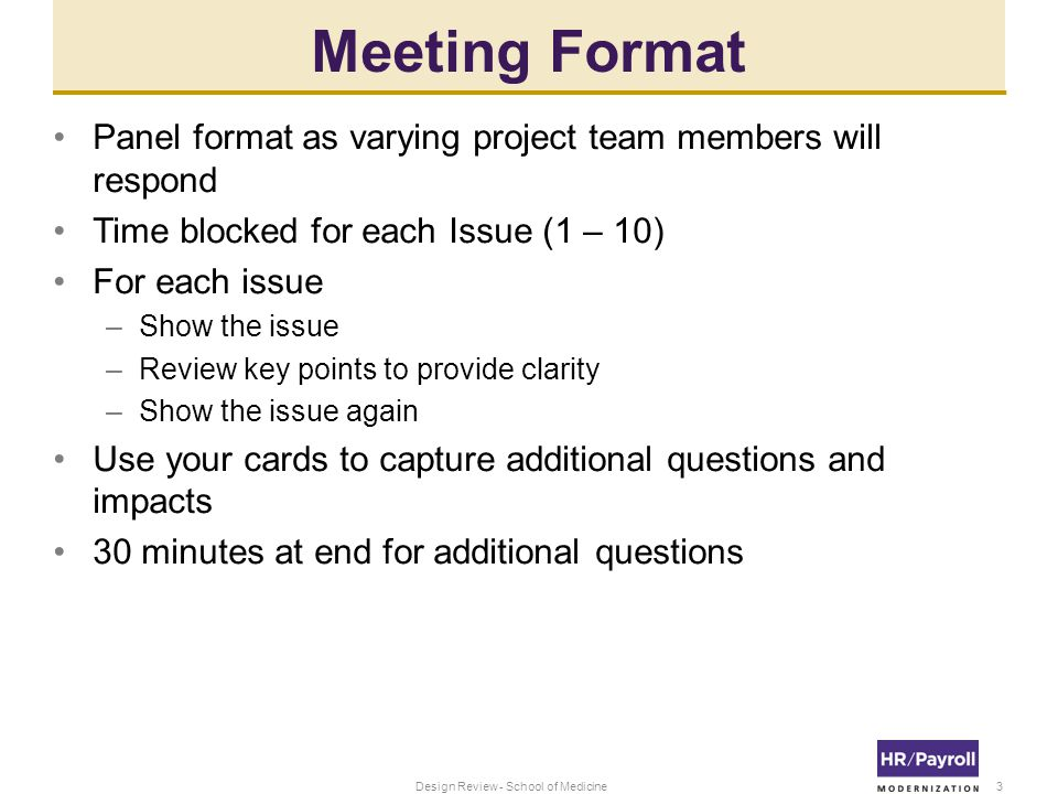 Meeting Format Panel format as varying project team members will respond Time blocked for each Issue (1 – 10) For each issue –Show the issue –Review key points to provide clarity –Show the issue again Use your cards to capture additional questions and impacts 30 minutes at end for additional questions 3Design Review - School of Medicine