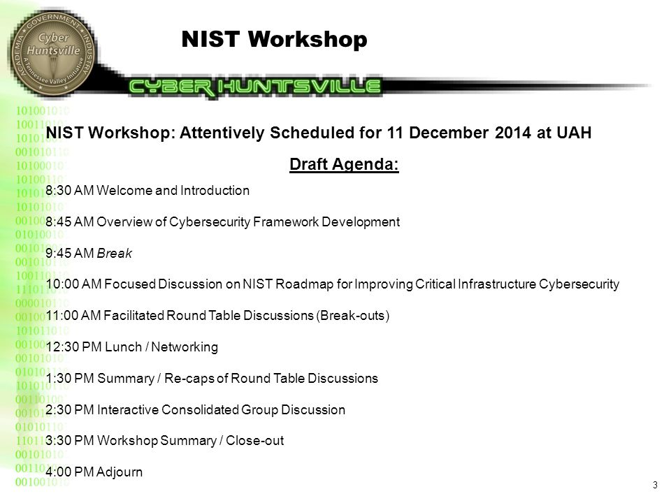3 NIST Workshop: Attentively Scheduled for 11 December 2014 at UAH Draft Agenda: 8:30 AM Welcome and Introduction 8:45 AM Overview of Cybersecurity Fr