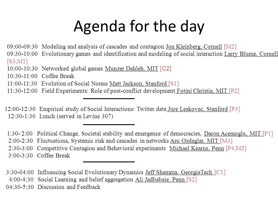 Agenda for the day 09:00-09:30 Modeling and analysis of cascades and contagion Jon Kleinberg, Cornell [M2] 09:30-10:00 Evolutionary games and identification and modeling of social interaction Larry Blume, Cornell [S3,M1] 10:00-10:30 Networked global games Munzer Dahleh, MIT [ C2] 10:30-11:00 Coffee Break 11:00-11:30 Evolution of Social Norms Matt Jackson, Stanford [S1] 11:30-12:00 Field Experiments: Role of post-conflict development Fotini Christia, MIT [P2] 12:00-12:30 Empirical study of Social Interactions: Twitter data Jure Leskovec, Stanford [P3] 12:30-1:30 Lunch (served in Levine 307) 1:30- 2:00 Political Change, Societal stability and emergence of democracies, Daron Acemoglu, MIT [P1] 2:00-2:30 Fluctuations, Systemic risk and cascades in networks Asu Ozdaglar, MIT [M3] 2:30-3:00 Competitive Contagion and Behavioral experiments Michael Kearns, Penn [P4,M2] 3:00-3:30 Coffee Break 3:30-04:00 Influencing Social Evolutionary Dynamics Jeff Shamma, GeorgiaTech [C1] 4:00-4:30 Social Learning and belief aggregation Ali Jadbabaie, Penn [S2] 04:30-5:30 Discussion and Feedback