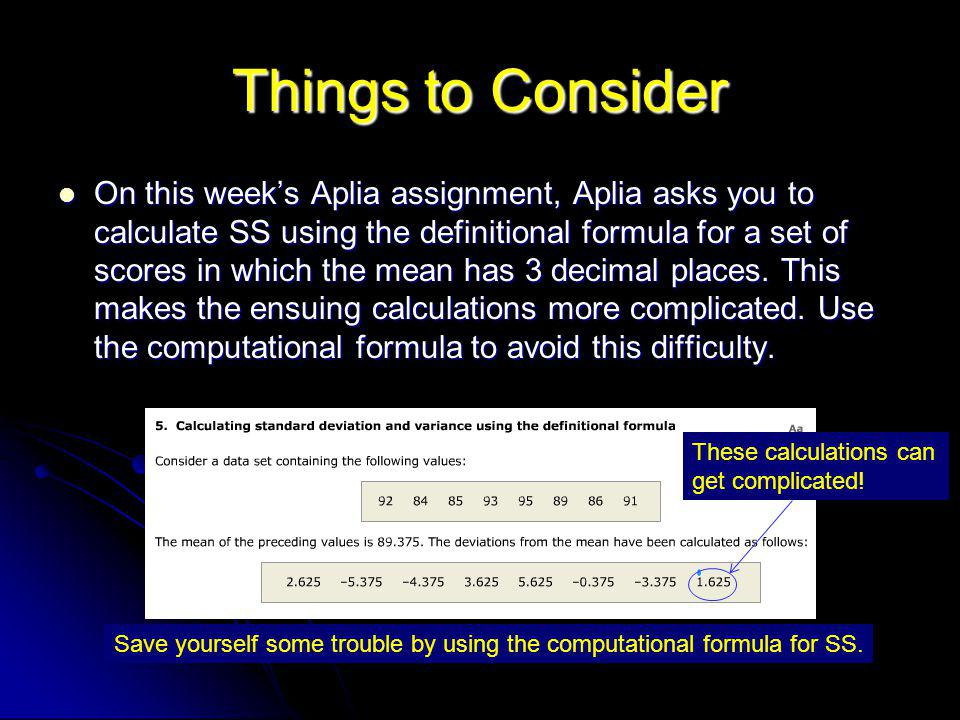 Things to Consider On this week's Aplia assignment, Aplia asks you to calculate SS using the definitional formula for a set of scores in which the mean has 3 decimal places.