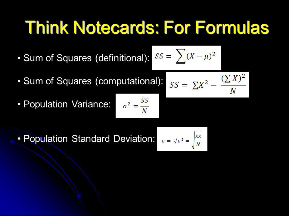 Think Notecards: For Formulas Think Notecards: For Formulas Sum of Squares (definitional): Sum of Squares (computational): Population Variance: Population Standard Deviation: