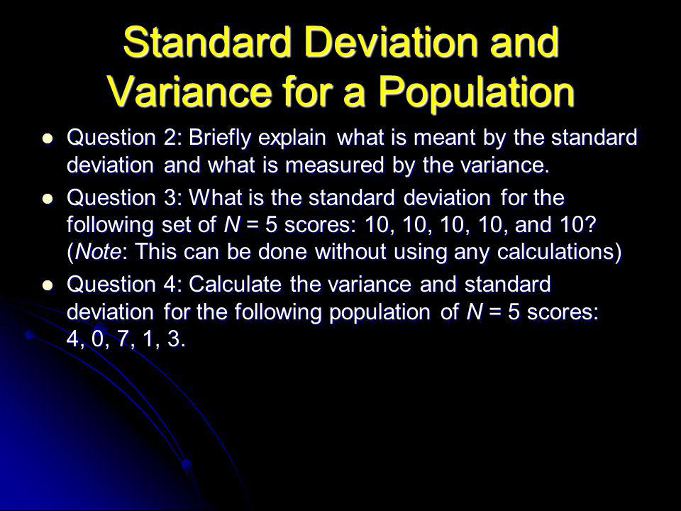 Standard Deviation and Variance for a Population Question 2: Briefly explain what is meant by the standard deviation and what is measured by the variance.