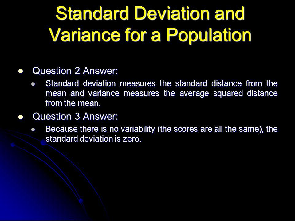 Question 2 Answer: Question 2 Answer: Standard deviation measures the standard distance from the mean and variance measures the average squared distance from the mean.
