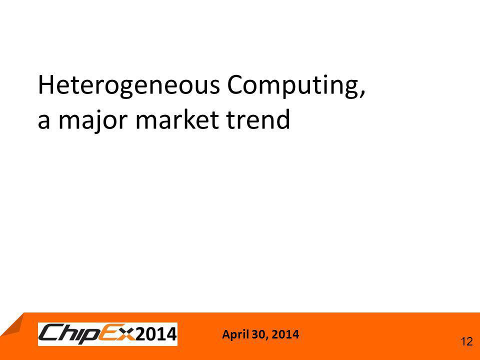 April 30, 2014 12 Heterogeneous Computing, a major market trend