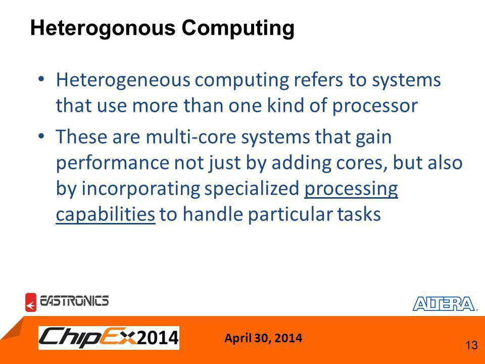 April 30, 2014 13 Heterogonous Computing Heterogeneous computing refers to systems that use more than one kind of processor These are multi-core systems that gain performance not just by adding cores, but also by incorporating specialized processing capabilities to handle particular tasks