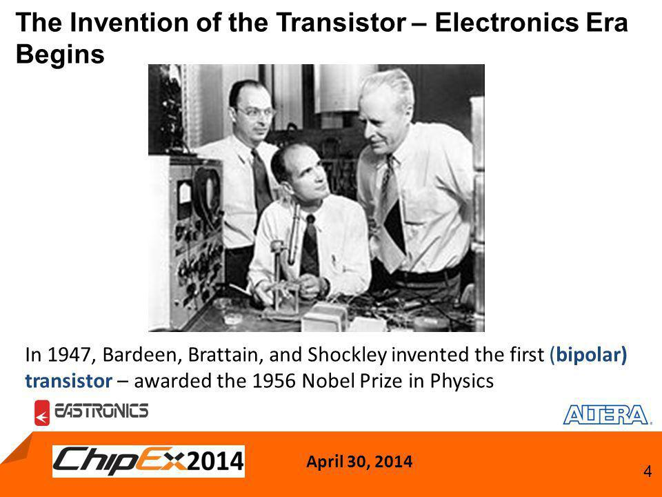 April 30, 2014 4 The Invention of the Transistor – Electronics Era Begins In 1947, Bardeen, Brattain, and Shockley invented the first (bipolar) transistor – awarded the 1956 Nobel Prize in Physics