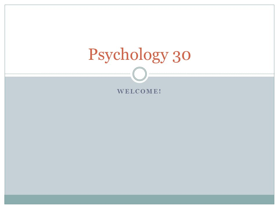 WELCOME! Psychology 30