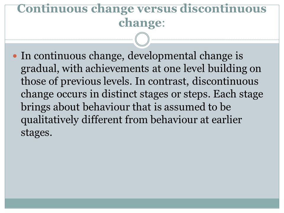 Continuous change versus discontinuous change: In continuous change, developmental change is gradual, with achievements at one level building on those