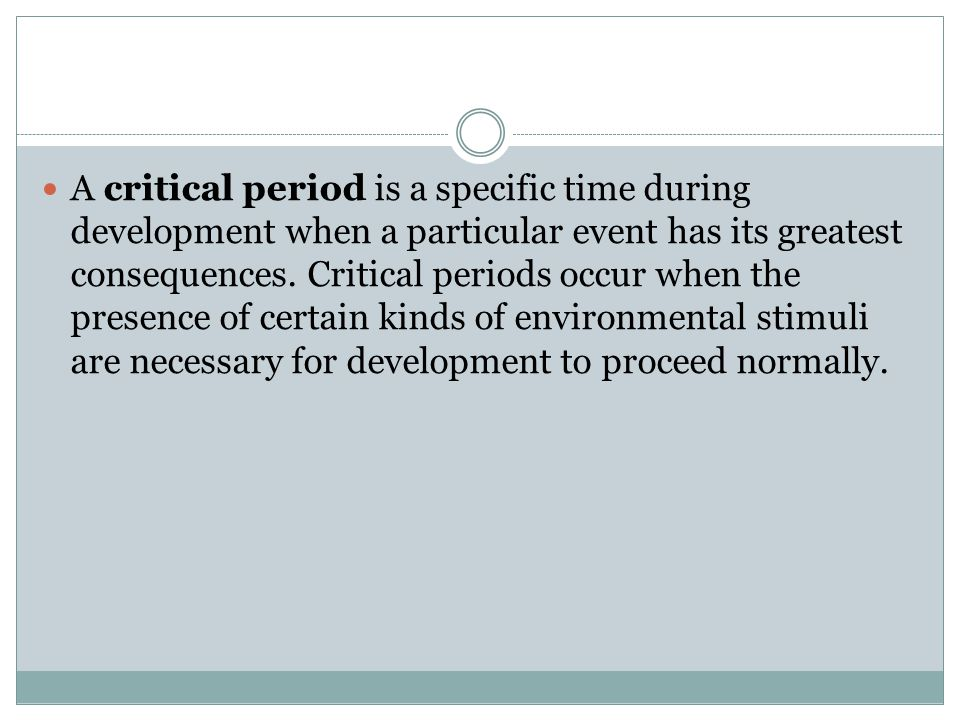 A critical period is a specific time during development when a particular event has its greatest consequences. Critical periods occur when the presenc