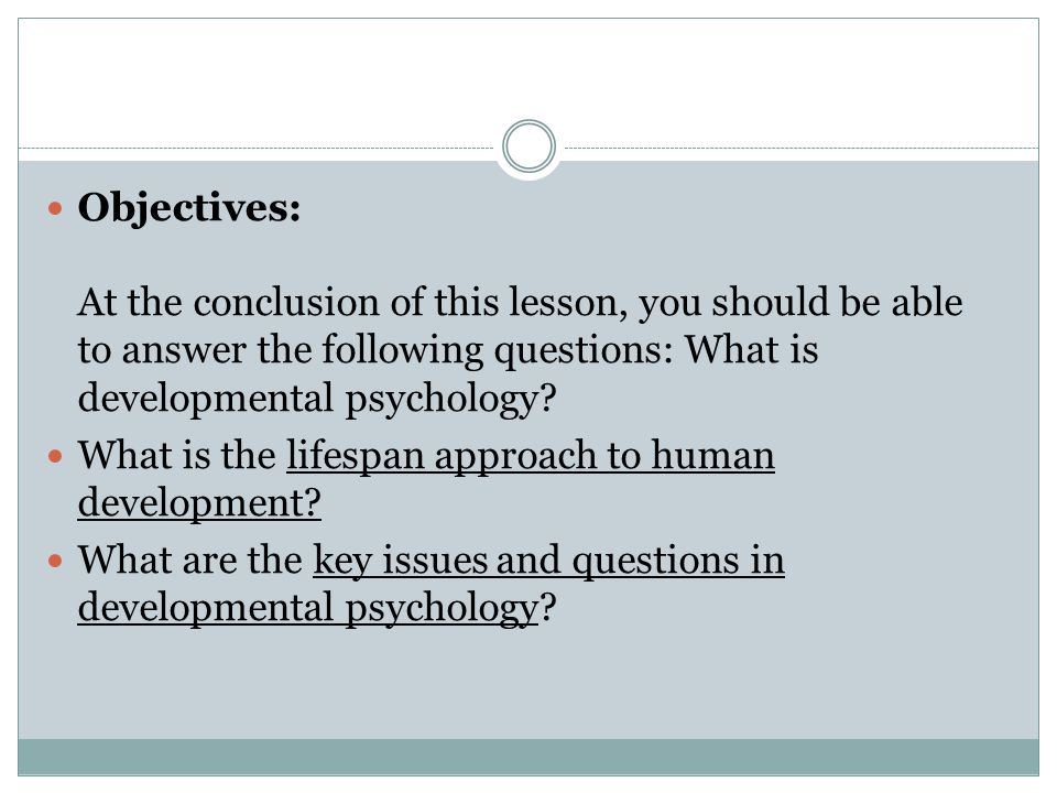 Objectives: At the conclusion of this lesson, you should be able to answer the following questions: What is developmental psychology? What is the life