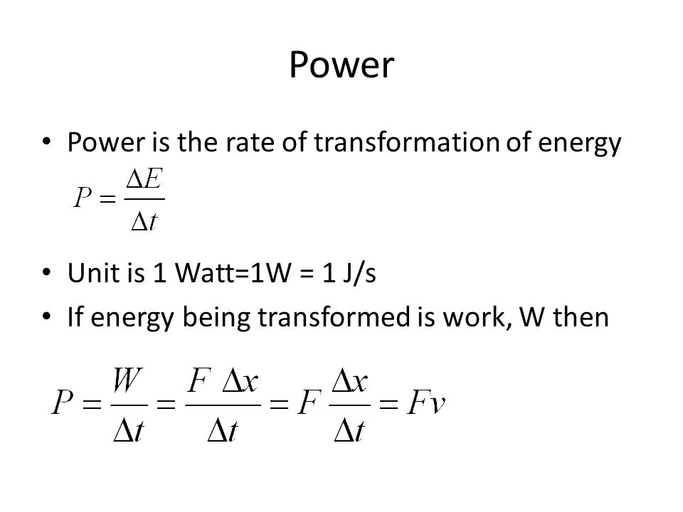 Power Power is the rate of transformation of energy Unit is 1 Watt=1W = 1 J/s If energy being transformed is work, W then