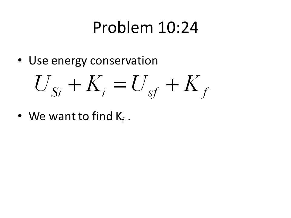 Problem 10:24 Use energy conservation We want to find K f.