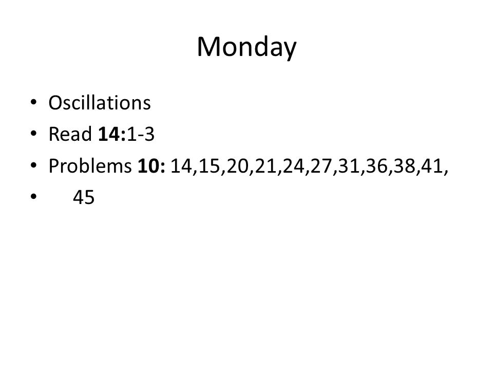 Monday Oscillations Read 14:1-3 Problems 10: 14,15,20,21,24,27,31,36,38,41, 45