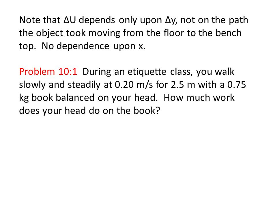 Note that ΔU depends only upon Δy, not on the path the object took moving from the floor to the bench top. No dependence upon x. Problem 10:1 During a