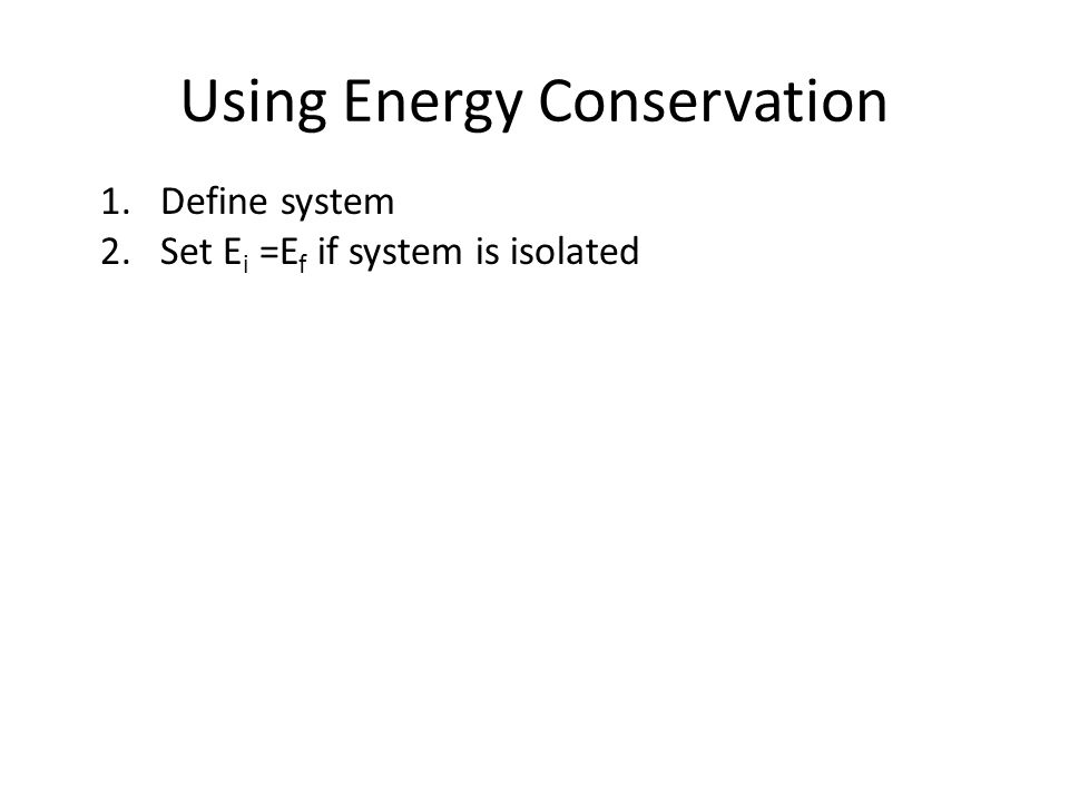Using Energy Conservation 1.Define system 2.Set E i =E f if system is isolated