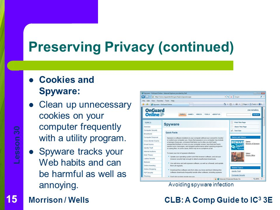 Lesson 30 Morrison / WellsCLB: A Comp Guide to IC 3 3E Preserving Privacy (continued) Cookies and Spyware: Clean up unnecessary cookies on your comput