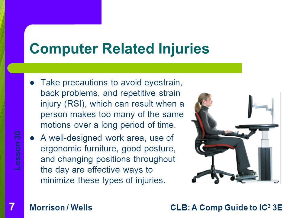 Lesson 30 Morrison / WellsCLB: A Comp Guide to IC 3 3E Computer Related Injuries Take precautions to avoid eyestrain, back problems, and repetitive st