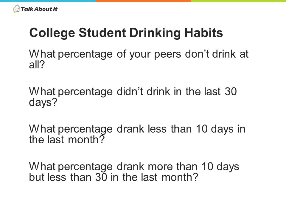 4.4% of their peers had never used alcohol 2.7% hadn't used alcohol in the last 30 days 37.1% drank some, but less than 10 days in the last month 43.1% drank more than 10 but less than 30 days 12.7% drank everyday for the past 30 days College Students Thought