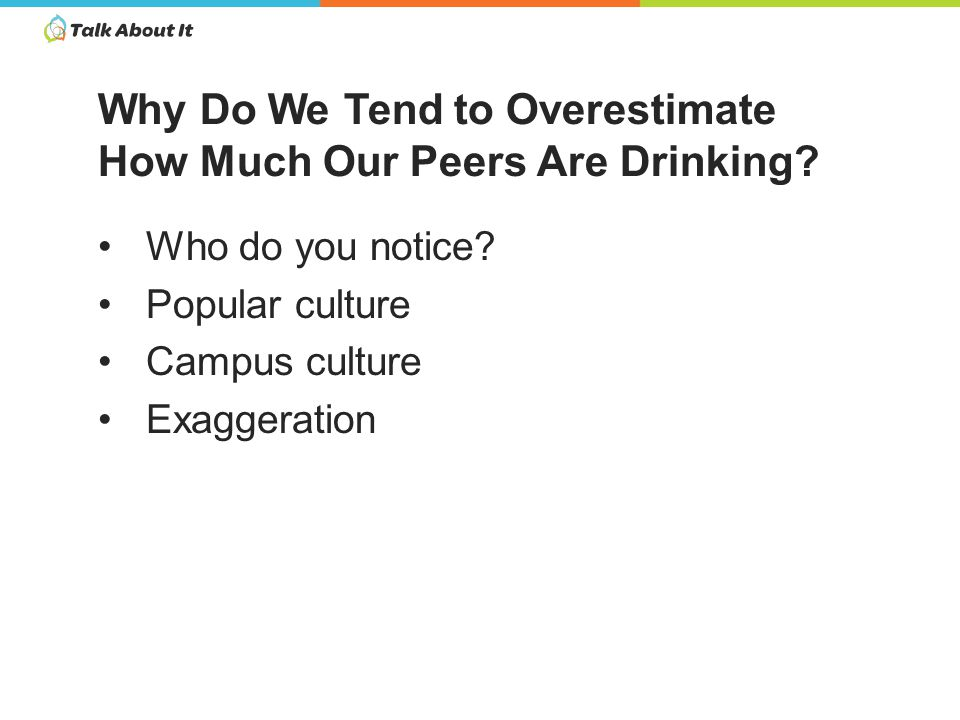 Misperceptions put pressure on students to drink and to drink more when they do drink Roughly 1 in 3 students have gone binge drinking in the last two weeks College students are more likely to binge drink than their non-college peers So What s the Problem?