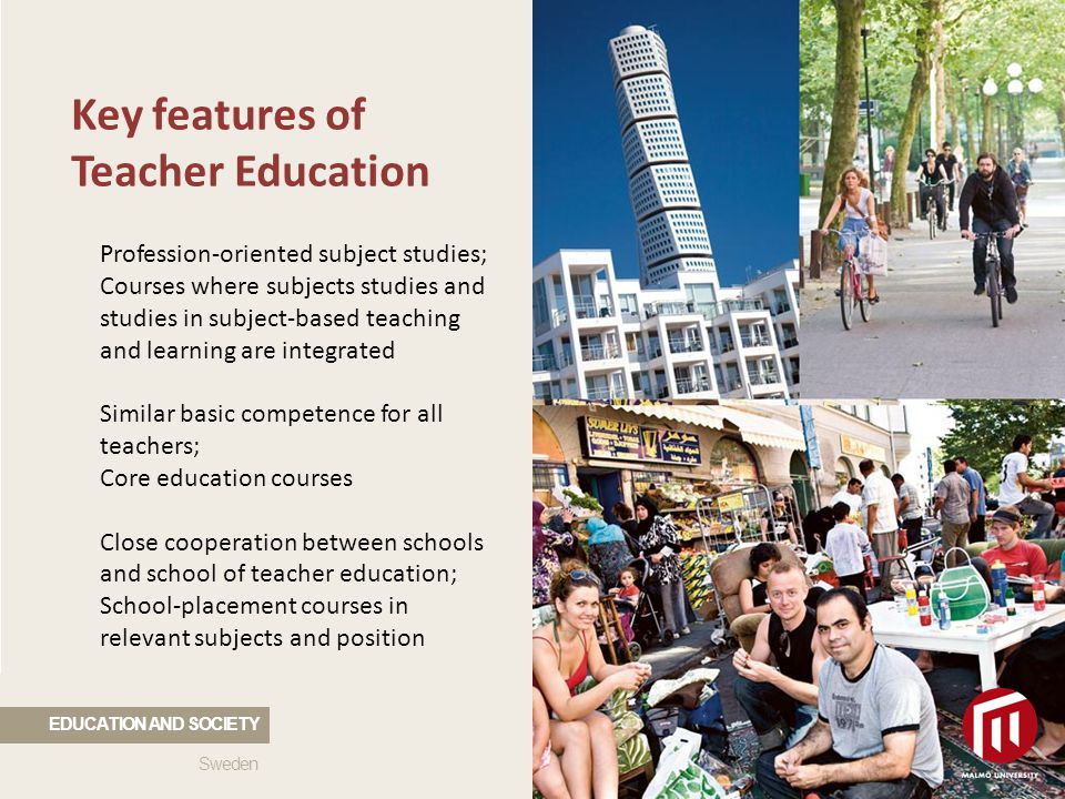 2010 05 04 Key features of Teacher Education Profession-oriented subject studies; Courses where subjects studies and studies in subject-based teaching and learning are integrated Similar basic competence for all teachers; Core education courses Close cooperation between schools and school of teacher education; School-placement courses in relevant subjects and position Sweden EDUCATION AND SOCIETY