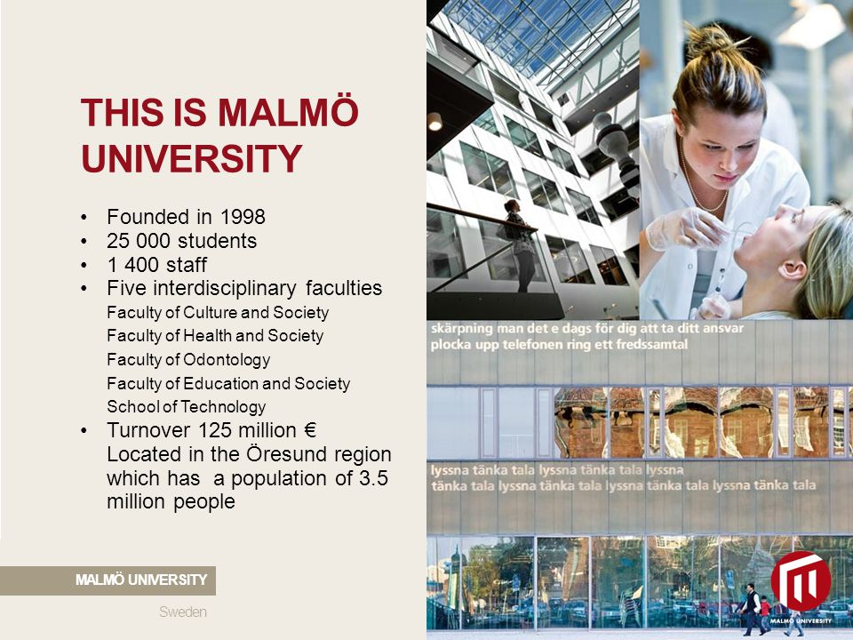 2010 05 04 THIS IS MALMÖ UNIVERSITY Founded in 1998 25 000 students 1 400 staff Five interdisciplinary faculties Faculty of Culture and Society Faculty of Health and Society Faculty of Odontology Faculty of Education and Society School of Technology Turnover 125 million € Located in the Öresund region which has a population of 3.5 million people Sweden MALMÖ UNIVERSITY