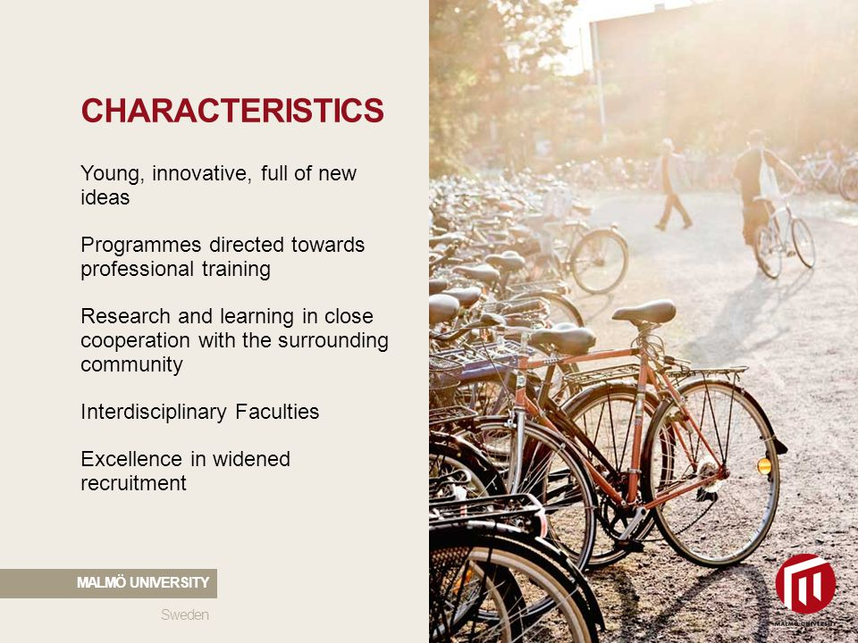 2010 05 04 CHARACTERISTICS Young, innovative, full of new ideas Programmes directed towards professional training Research and learning in close cooperation with the surrounding community Interdisciplinary Faculties Excellence in widened recruitment Sweden MALMÖ UNIVERSITY