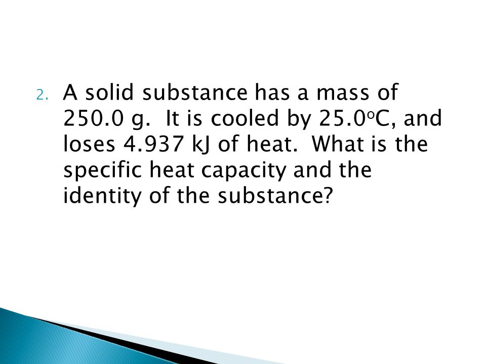 2. A solid substance has a mass of 250.0 g. It is cooled by 25.0 o C, and loses 4.937 kJ of heat. What is the specific heat capacity and the identity