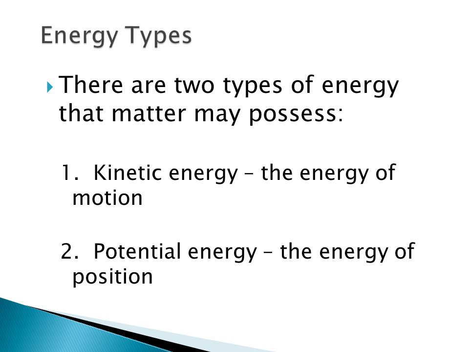  There are two types of energy that matter may possess: 1. Kinetic energy – the energy of motion 2. Potential energy – the energy of position