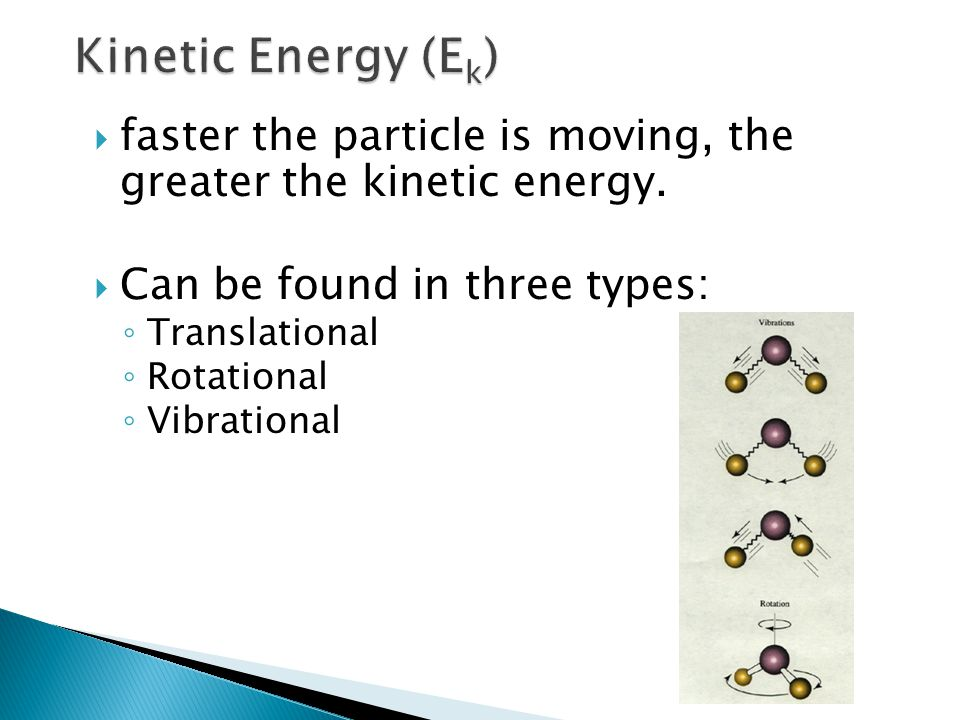  faster the particle is moving, the greater the kinetic energy.  Can be found in three types: ◦ Translational ◦ Rotational ◦ Vibrational