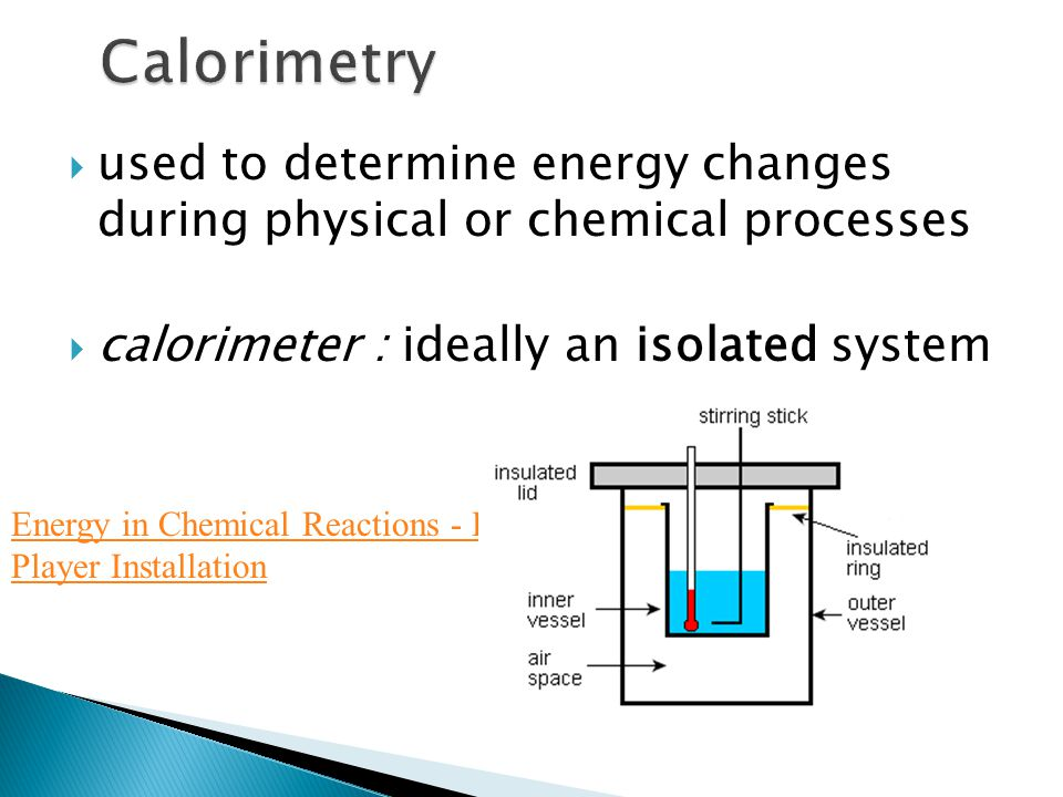  used to determine energy changes during physical or chemical processes  calorimeter : ideally an isolated system Energy in Chemical Reactions - Lea