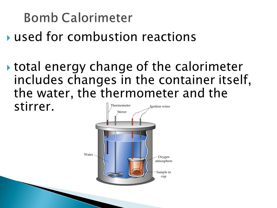  used for combustion reactions  total energy change of the calorimeter includes changes in the container itself, the water, the thermometer and the